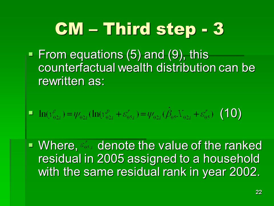 22 CM – Third step - 3  From equations (5) and (9), this counterfactual wealth distribution can be rewritten as:  (10)  Where, denote the value of
