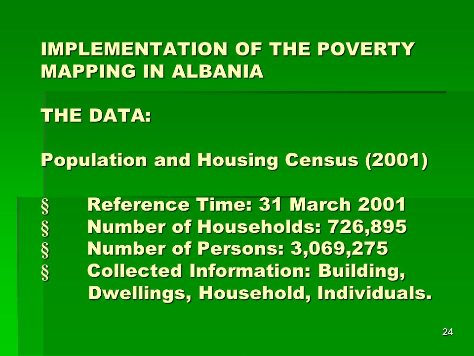 24 IMPLEMENTATION OF THE POVERTY MAPPING IN ALBANIA THE DATA: Population and Housing Census (2001)  Reference Time: 31 March 2001  Number of Households: 726,895  Number of Persons: 3,069,275  Collected Information: Building, Dwellings, Household, Individuals.