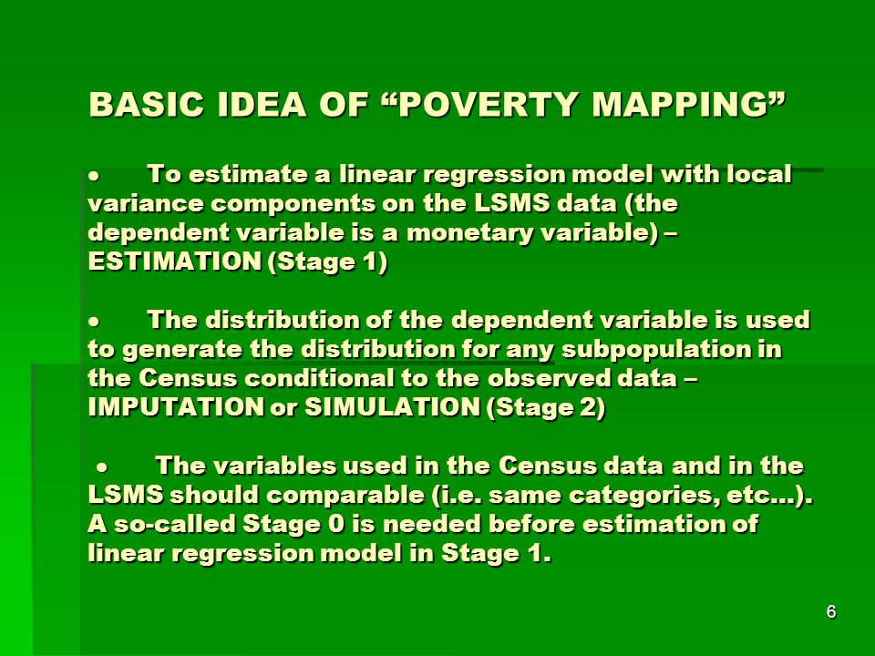 6 BASIC IDEA OF POVERTY MAPPING  To estimate a linear regression model with local variance components on the LSMS data (the dependent variable is a monetary variable) – ESTIMATION (Stage 1)  The distribution of the dependent variable is used to generate the distribution for any subpopulation in the Census conditional to the observed data – IMPUTATION or SIMULATION (Stage 2)  The variables used in the Census data and in the LSMS should comparable (i.e.