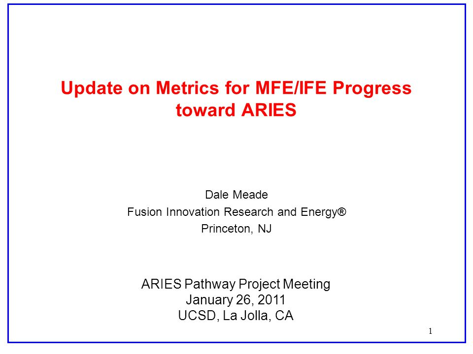 1 Update on Metrics for MFE/IFE Progress toward ARIES Dale Meade Fusion Innovation Research and Energy® Princeton, NJ ARIES Pathway Project Meeting January 26, 2011 UCSD, La Jolla, CA