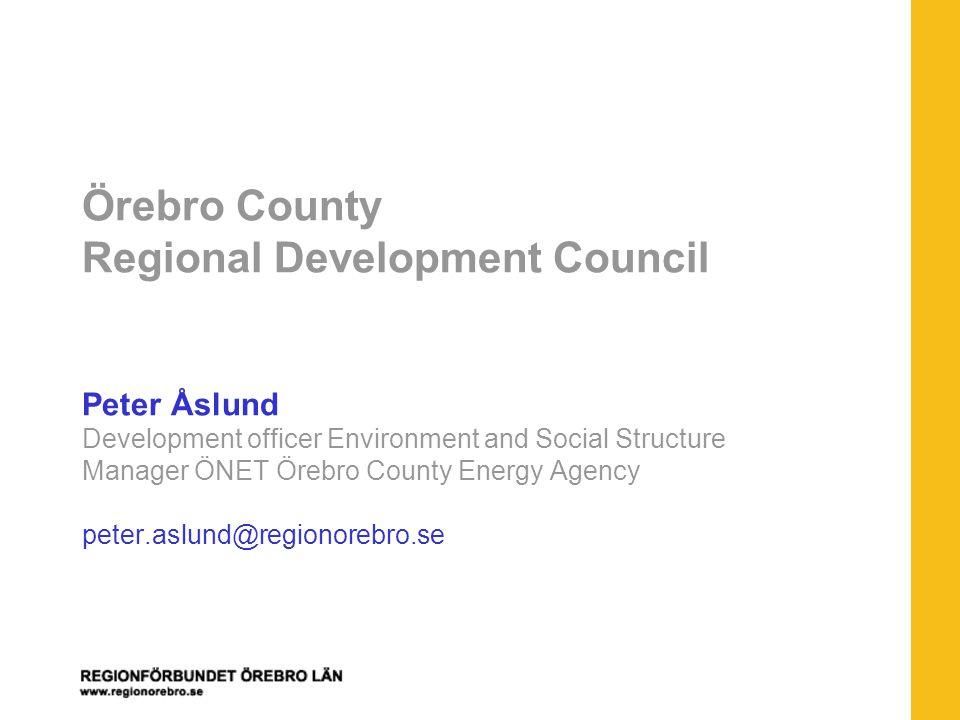Örebro County Regional Development Council Peter Åslund Development officer Environment and Social Structure Manager ÖNET Örebro County Energy Agency peter.aslund@regionorebro.se