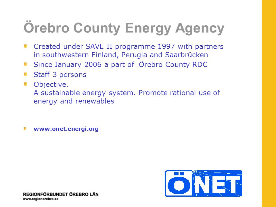 Örebro County Energy Agency Created under SAVE II programme 1997 with partners in southwestern Finland, Perugia and Saarbrücken Since January 2006 a part of Örebro County RDC Staff 3 persons Objective.
