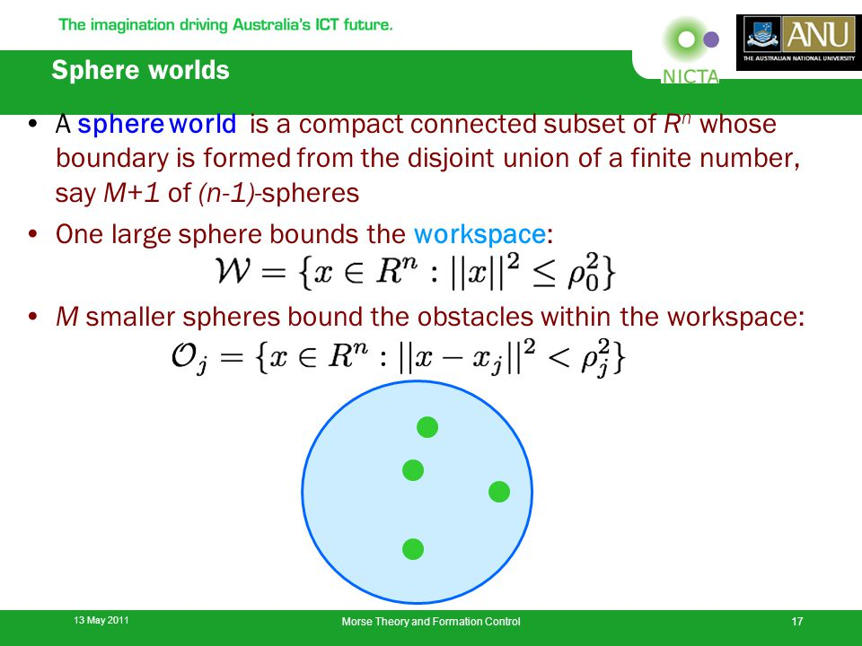 Sphere worlds A sphere world is a compact connected subset of R n whose boundary is formed from the disjoint union of a finite number, say M+1 of (n-1)-spheres One large sphere bounds the workspace: M smaller spheres bound the obstacles within the workspace: 13 May 2011 17Morse Theory and Formation Control