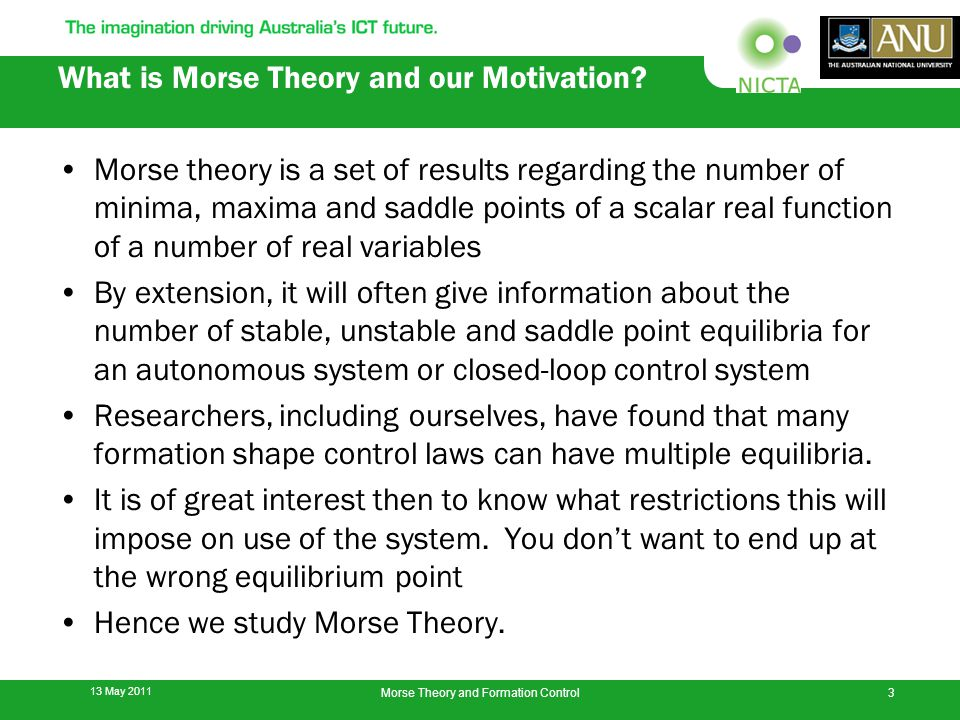 Morse theory is a set of results regarding the number of minima, maxima and saddle points of a scalar real function of a number of real variables By extension, it will often give information about the number of stable, unstable and saddle point equilibria for an autonomous system or closed-loop control system Researchers, including ourselves, have found that many formation shape control laws can have multiple equilibria.