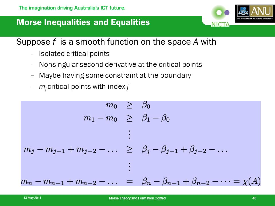 Morse Inequalities and Equalities Suppose f is a smooth function on the space A with –Isolated critical points –Nonsingular second derivative at the critical points –Maybe having some constraint at the boundary –m j critical points with index j 13 May 2011 40Morse Theory and Formation Control