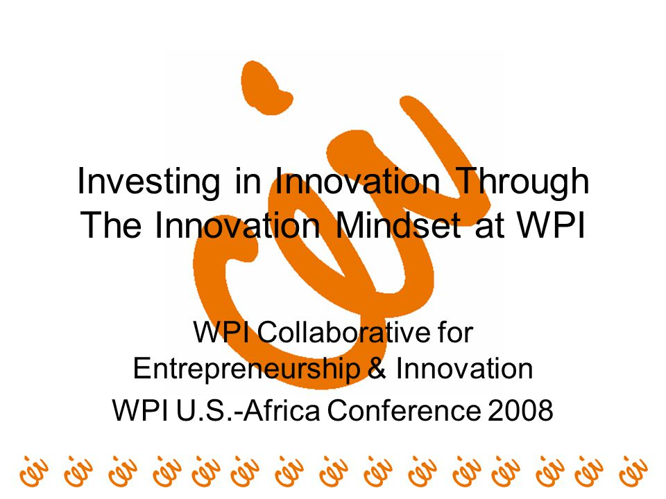 Investing in Innovation Through The Innovation Mindset at WPI WPI Collaborative for Entrepreneurship & Innovation WPI U.S.-Africa Conference 2008