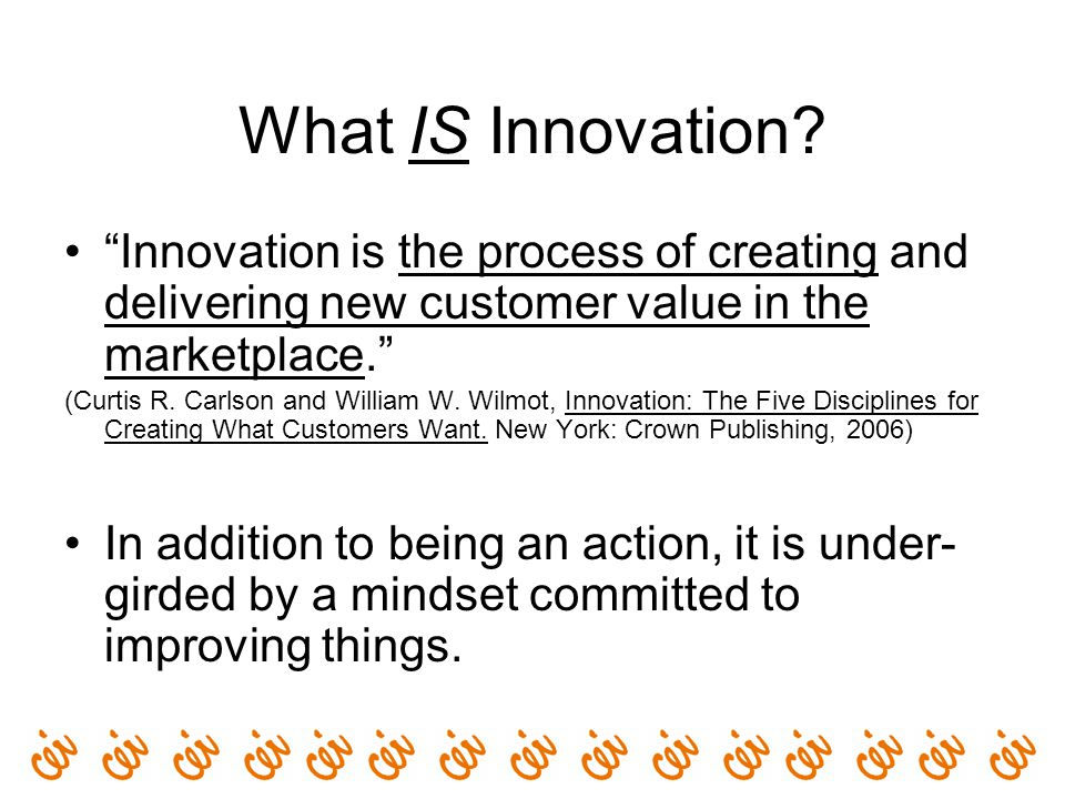 "What IS Innovation? ""Innovation is the process of creating and delivering new customer value in the marketplace."" (Curtis R. Carlson and William W. Wi"