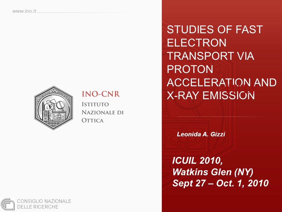 STUDIES OF FAST ELECTRON TRANSPORT VIA PROTON ACCELERATION AND X-RAY EMISSION Leonida A. Gizzi ICUIL 2010, Watkins Glen (NY) Sept 27 – Oct. 1, 2010 CO