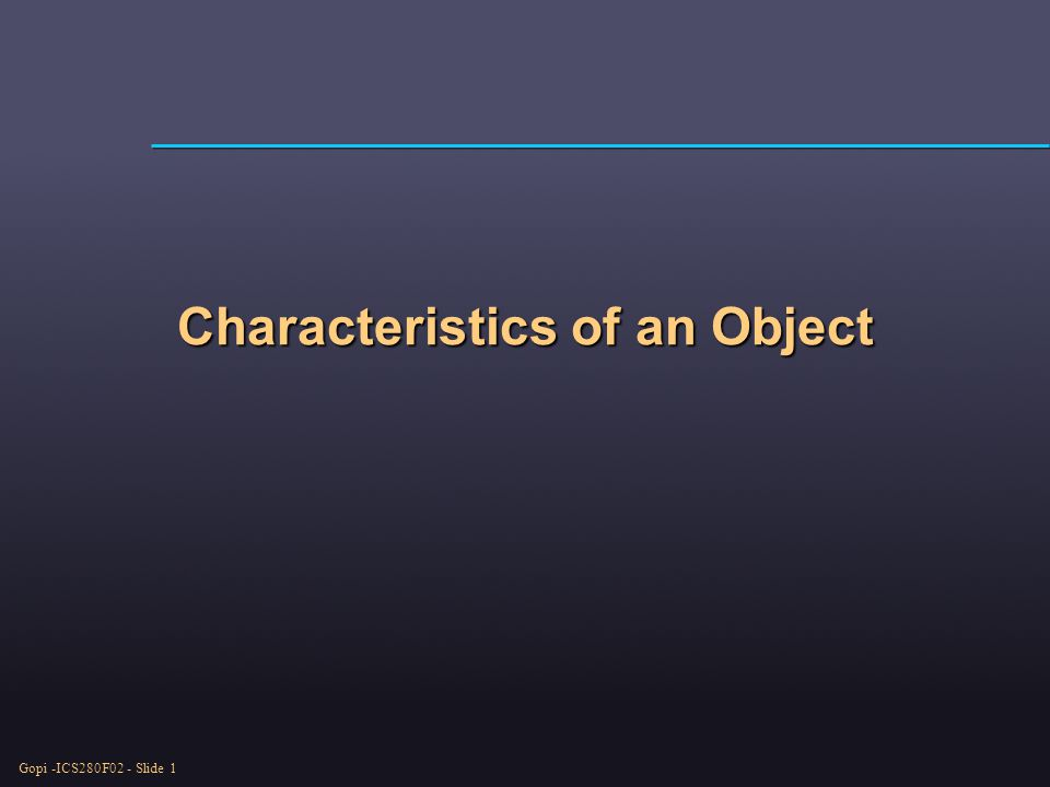 Gopi -ICS280F02 - Slide 1 Characteristics of an Object