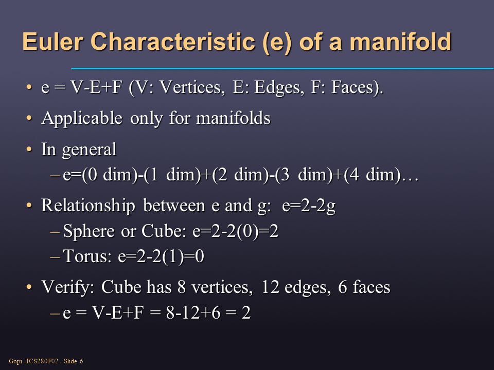 Gopi -ICS280F02 - Slide 6 Euler Characteristic (e) of a manifold e = V-E+F (V: Vertices, E: Edges, F: Faces).e = V-E+F (V: Vertices, E: Edges, F: Faces).