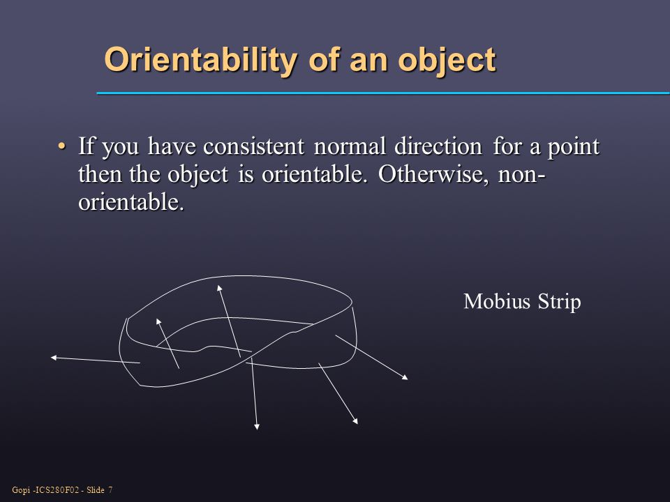 Gopi -ICS280F02 - Slide 7 Orientability of an object If you have consistent normal direction for a point then the object is orientable.