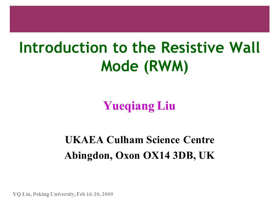 YQ Liu, Peking University, Feb 16-20, 2009 Introduction to the Resistive Wall Mode (RWM) Yueqiang Liu UKAEA Culham Science Centre Abingdon, Oxon OX14