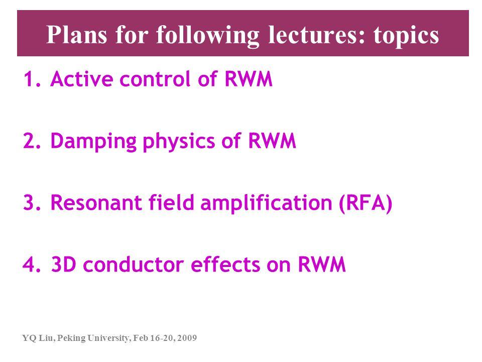 YQ Liu, Peking University, Feb 16-20, 2009 Plans for following lectures: topics 1.Active control of RWM 2.Damping physics of RWM 3.Resonant field ampl