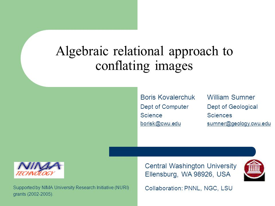Algebraic relational approach to conflating images Central Washington University Ellensburg, WA 98926, USA Boris Kovalerchuk Dept of Computer Science borisk@cwu.edu William Sumner Dept of Geological Sciences sumner@geology.cwu.edu Supported by NIMA University Research Initiative (NURI) grants (2002-2005).