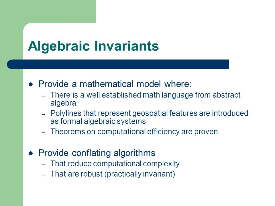 Algebraic Invariants Provide a mathematical model where: – There is a well established math language from abstract algebra – Polylines that represent geospatial features are introduced as formal algebraic systems – Theorems on computational efficiency are proven Provide conflating algorithms – That reduce computational complexity – That are robust (practically invariant)