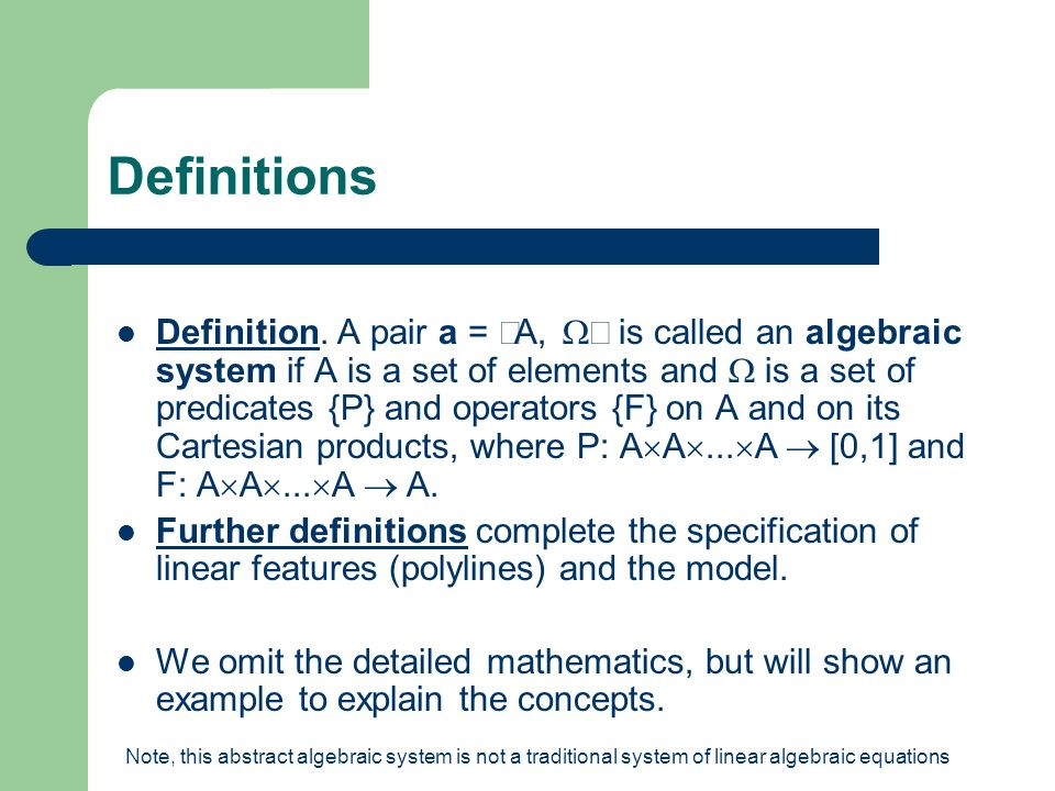 Definitions Definition. A pair a =  A,  is called an algebraic system if A is a set of elements and  is a set of predicates {P} and operators {F}