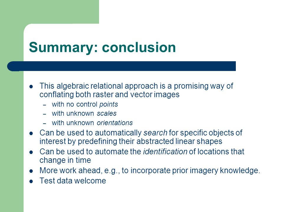 Summary: conclusion This algebraic relational approach is a promising way of conflating both raster and vector images – with no control points – with unknown scales – with unknown orientations Can be used to automatically search for specific objects of interest by predefining their abstracted linear shapes Can be used to automate the identification of locations that change in time More work ahead, e.g., to incorporate prior imagery knowledge.