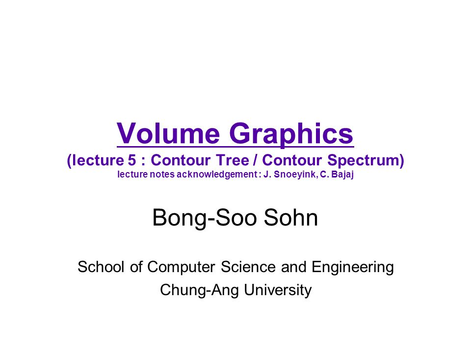 Volume Graphics (lecture 5 : Contour Tree / Contour Spectrum) lecture notes acknowledgement : J. Snoeyink, C. Bajaj Bong-Soo Sohn School of Computer S