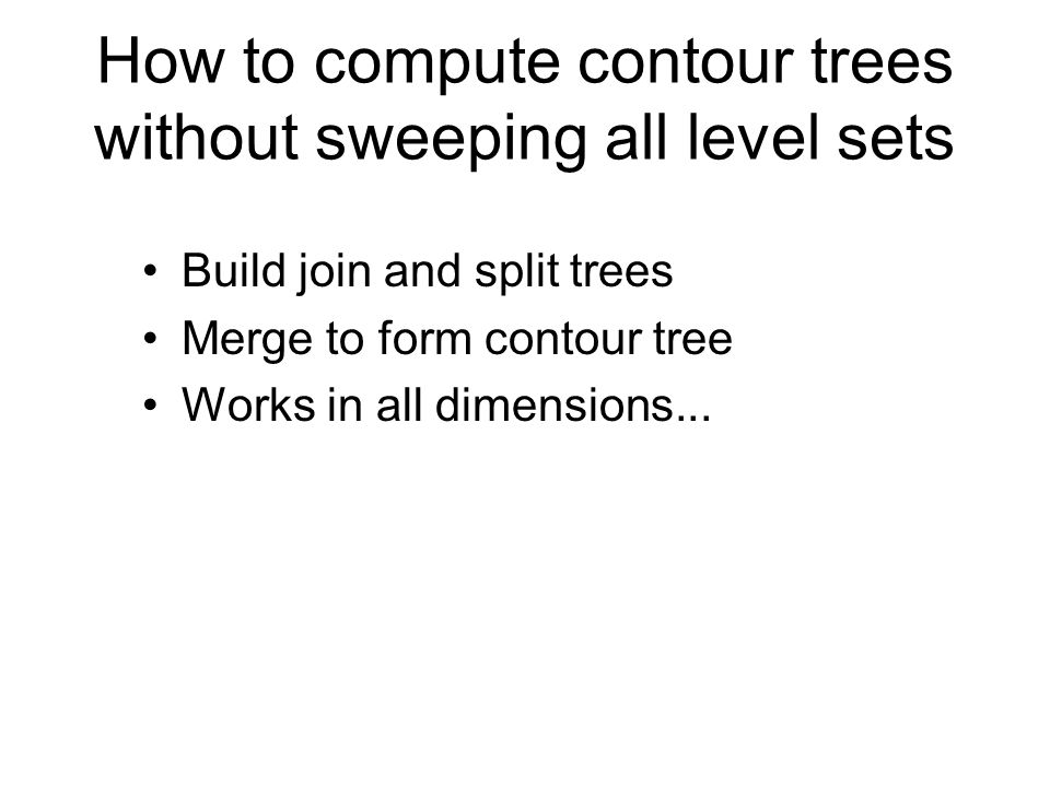 How to compute contour trees without sweeping all level sets Build join and split trees Merge to form contour tree Works in all dimensions...