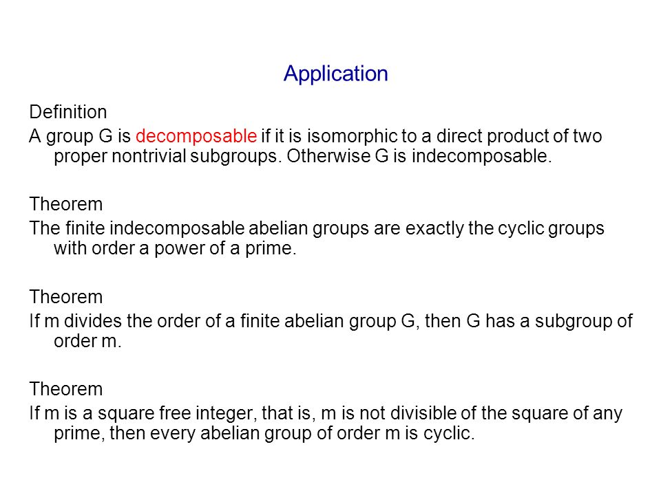 Application Definition A group G is decomposable if it is isomorphic to a direct product of two proper nontrivial subgroups. Otherwise G is indecompos