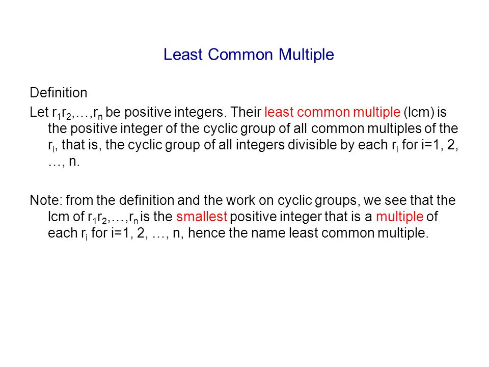 Least Common Multiple Definition Let r 1 r 2,…,r n be positive integers. Their least common multiple (lcm) is the positive integer of the cyclic group