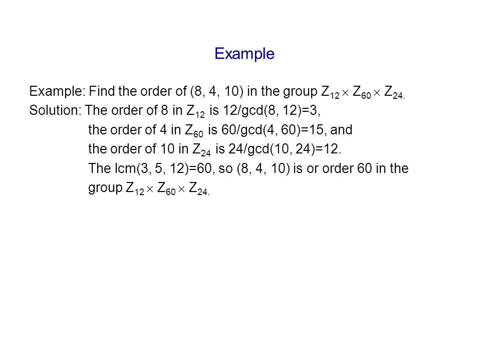 Example Example: Find the order of (8, 4, 10) in the group Z 12  Z 60  Z 24.
