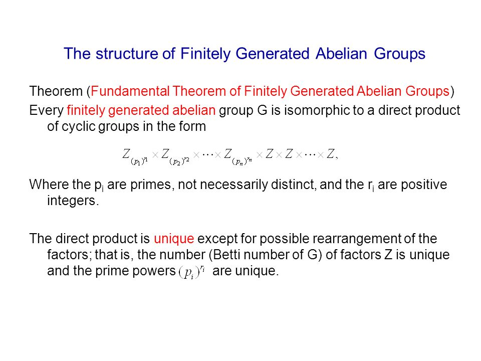 The structure of Finitely Generated Abelian Groups Theorem (Fundamental Theorem of Finitely Generated Abelian Groups) Every finitely generated abelian