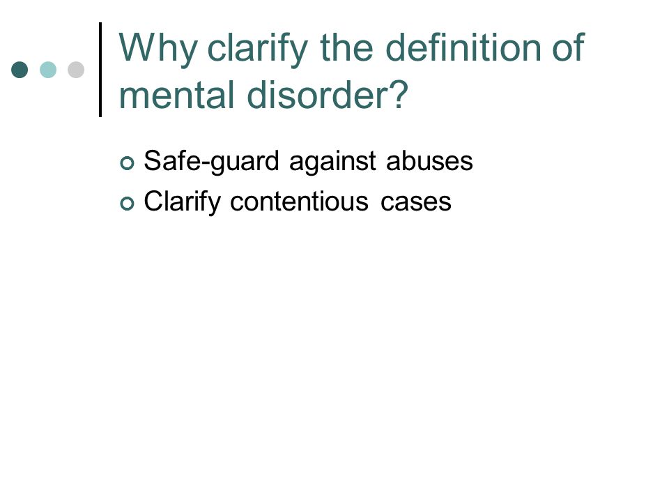 Why clarify the definition of mental disorder Safe-guard against abuses Clarify contentious cases