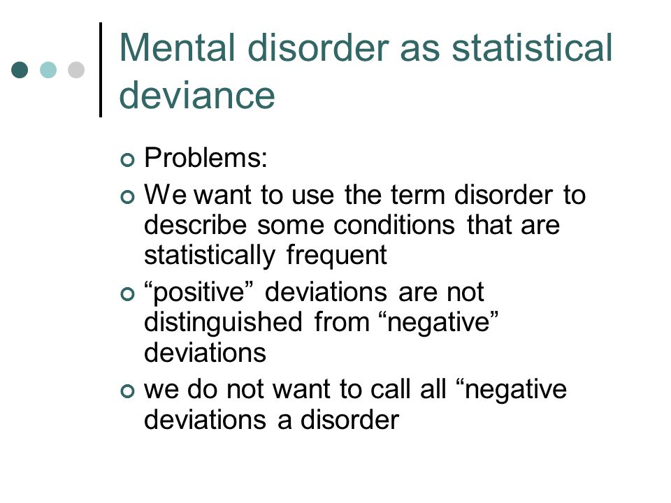 Problems: We want to use the term disorder to describe some conditions that are statistically frequent positive deviations are not distinguished from negative deviations we do not want to call all negative deviations a disorder