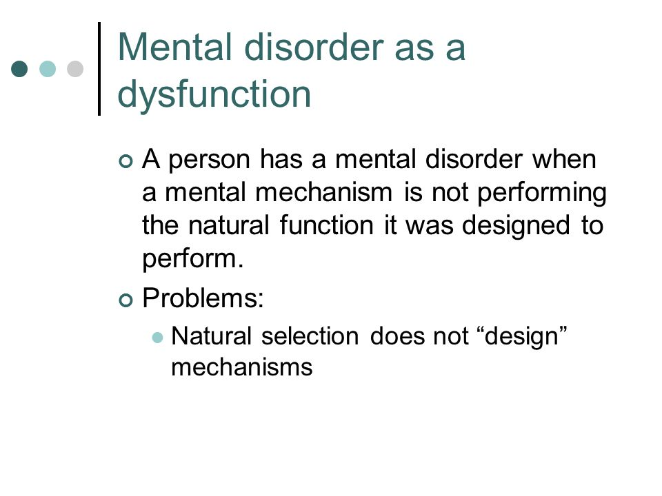 Mental disorder as a dysfunction A person has a mental disorder when a mental mechanism is not performing the natural function it was designed to perform.