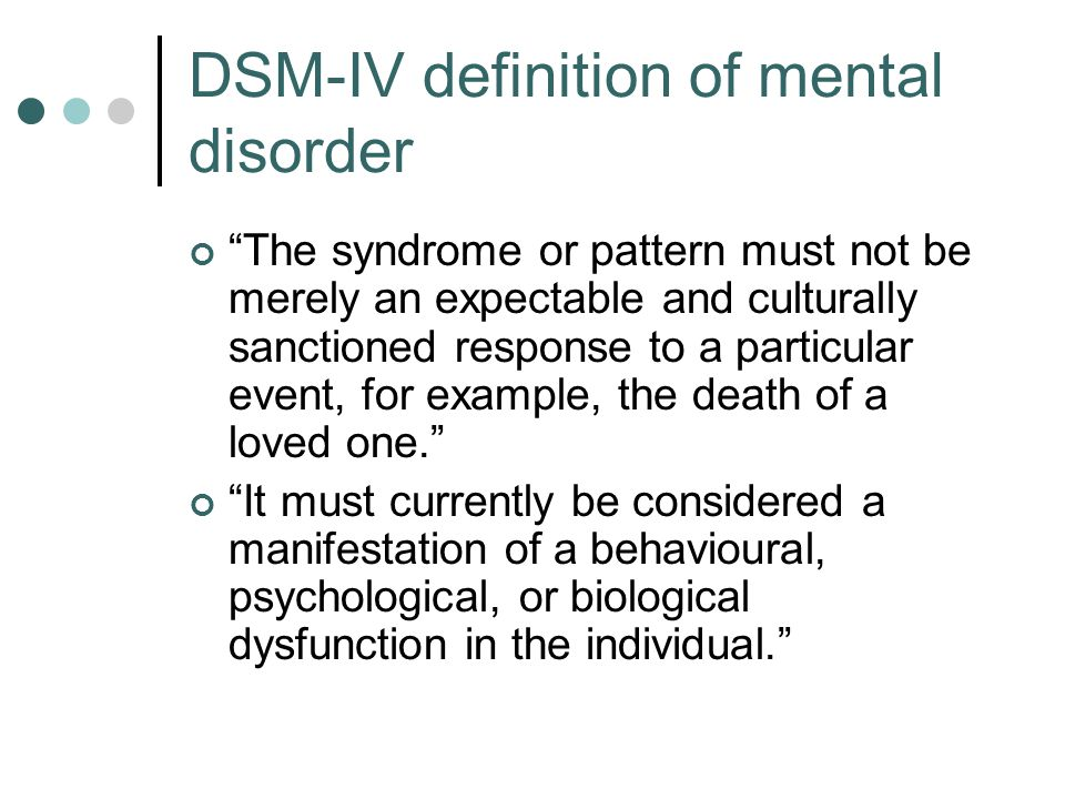 DSM-IV definition of mental disorder The syndrome or pattern must not be merely an expectable and culturally sanctioned response to a particular event, for example, the death of a loved one. It must currently be considered a manifestation of a behavioural, psychological, or biological dysfunction in the individual.