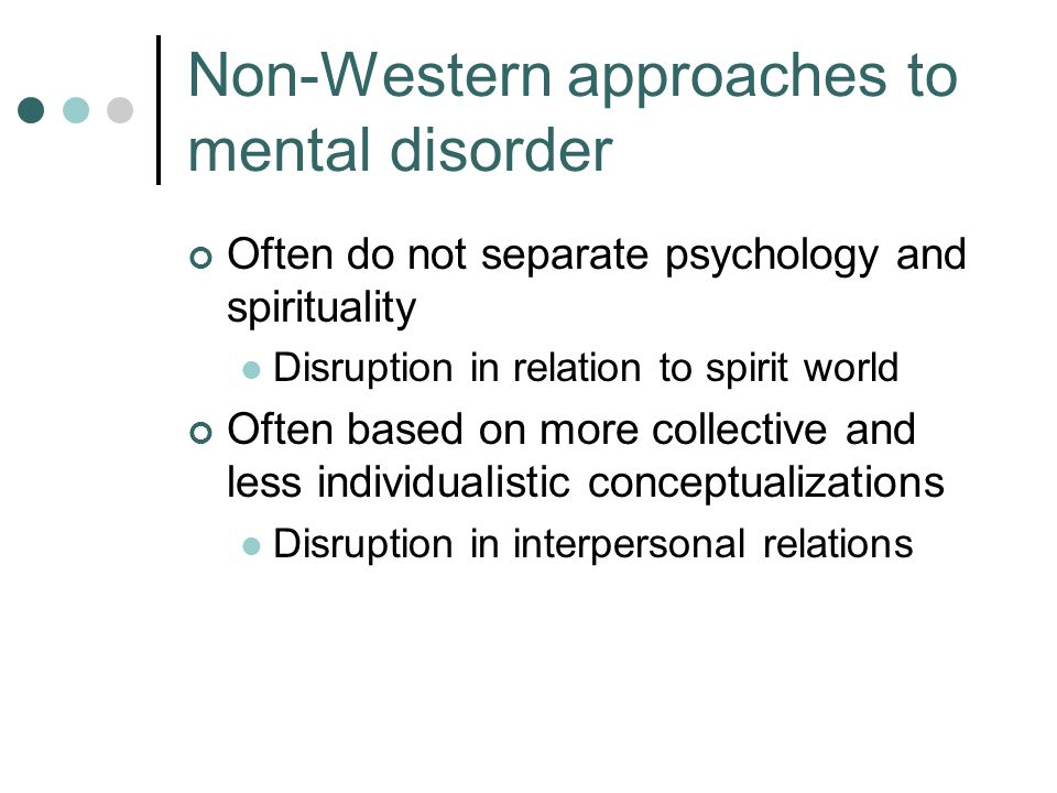 Non-Western approaches to mental disorder Often do not separate psychology and spirituality Disruption in relation to spirit world Often based on more collective and less individualistic conceptualizations Disruption in interpersonal relations