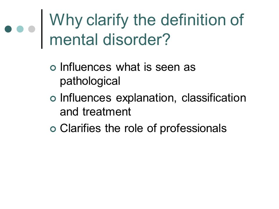 Why clarify the definition of mental disorder? Safe-guard against abuses Clarify contentious cases