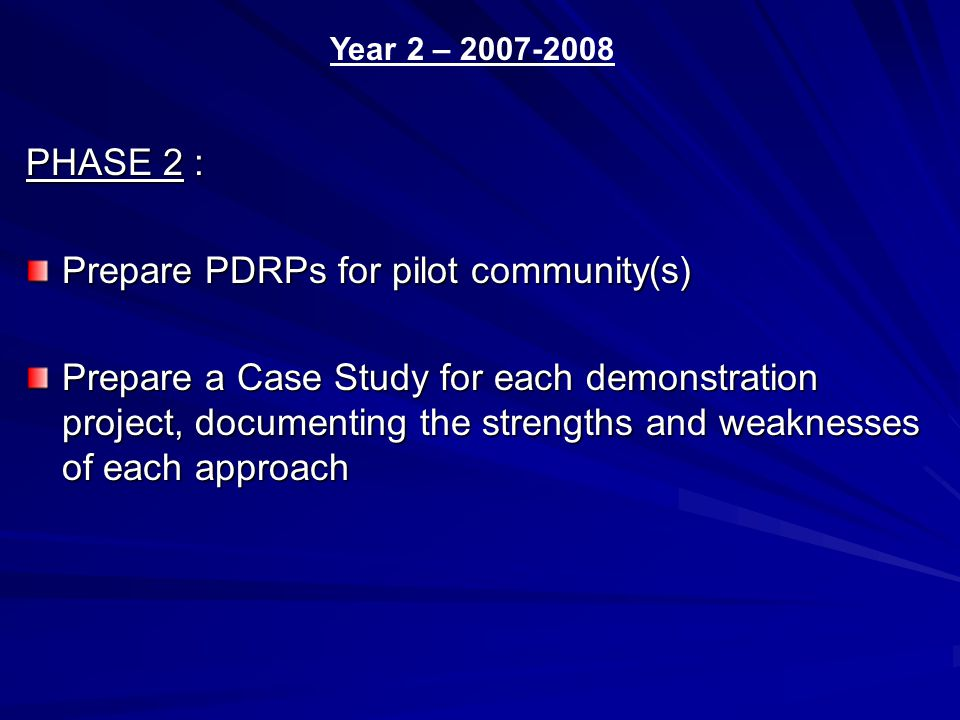 PHASE 2 : Prepare PDRPs for pilot community(s) Prepare a Case Study for each demonstration project, documenting the strengths and weaknesses of each approach Year 2 – 2007-2008