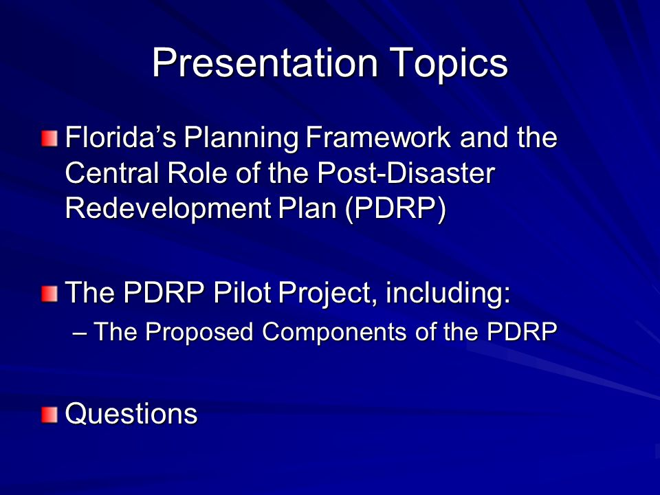Presentation Topics Florida's Planning Framework and the Central Role of the Post-Disaster Redevelopment Plan (PDRP) The PDRP Pilot Project, including: –The Proposed Components of the PDRP Questions