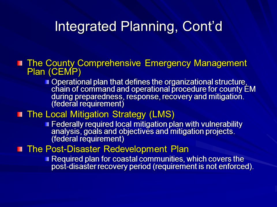 Integrated Planning, Cont'd The County Comprehensive Emergency Management Plan (CEMP) Operational plan that defines the organizational structure, chain of command and operational procedure for county EM during preparedness, response, recovery and mitigation.
