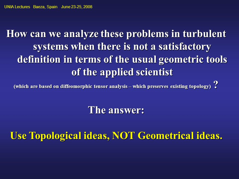 How can we analyze these problems in turbulent systems when there is not a satisfactory definition in terms of the usual geometric tools of the applied scientist (which are based on diffeomorphic tensor analysis – which preserves existing topology) .