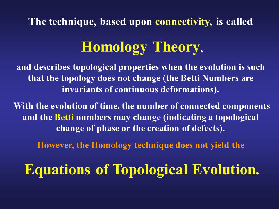 The technique, based upon connectivity, is called Homology Theory, and describes topological properties when the evolution is such that the topology does not change (the Betti Numbers are invariants of continuous deformations).