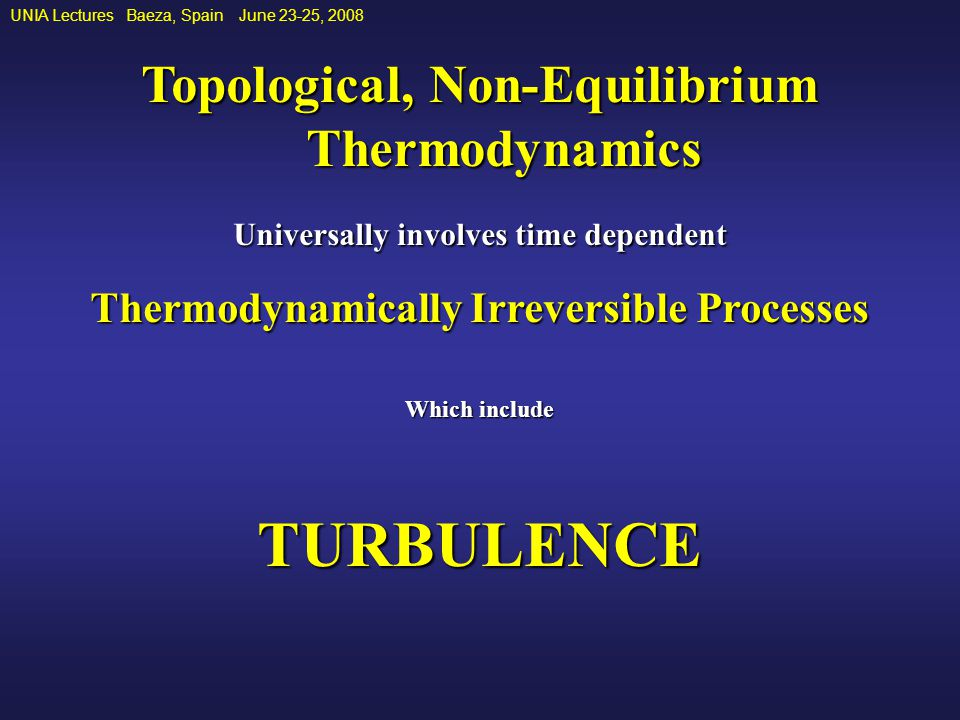 UNIA Lectures Baeza, Spain June 23-25, 2008 Topological, Non-Equilibrium Thermodynamics Universally involves time dependent Thermodynamically Irreversible Processes Which include TURBULENCE