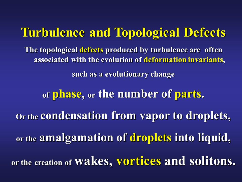Turbulence and Topological Defects The topological defects produced by turbulence are often associated with the evolution of deformation invariants, such as a evolutionary change of phase, or the number of parts.