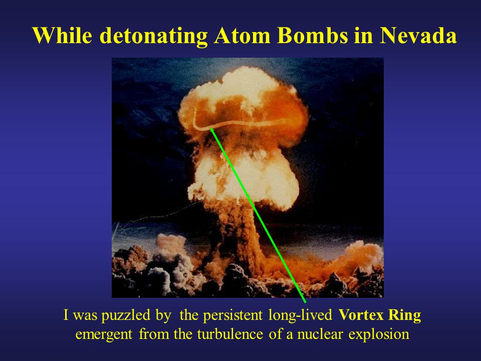 I was puzzled by the persistent long-lived Vortex Ring emergent from the turbulence of a nuclear explosion While detonating Atom Bombs in Nevada