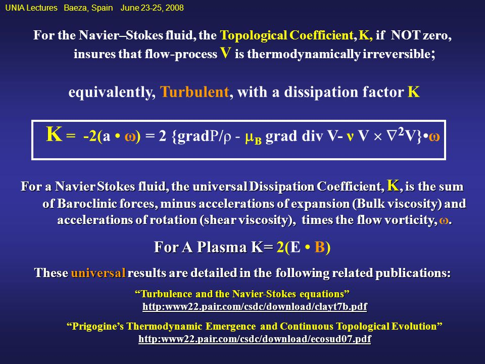 UNIA Lectures Baeza, Spain June 23-25, 2008 For the Navier–Stokes fluid, the Topological Coefficient, K, if NOT zero, insures that flow-process V is thermodynamically irreversible ; equivalently, Turbulent, with a dissipation factor K K = -2(a ω) = 2 {gradP/ρ -  B grad div V- ν V   2 V}ω For a Navier Stokes fluid, the universal Dissipation Coefficient, K, is the sum of Baroclinic forces, minus accelerations of expansion (Bulk viscosity) and accelerations of rotation (shear viscosity), times the flow vorticity,.
