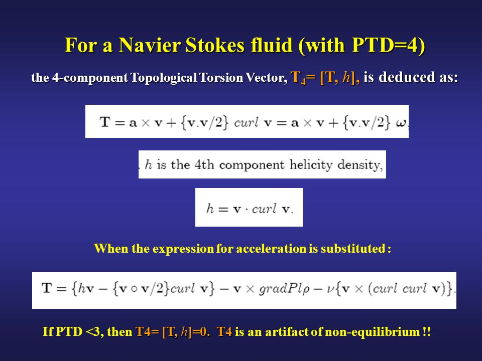For a Navier Stokes fluid (with PTD=4) the 4-component Topological Torsion Vector, T 4 = [T, h], is deduced as: When the expression for acceleration is substituted : T4= [T, h]=0.T4 If PTD <3, then T4= [T, h]=0.