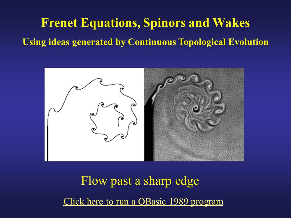 Frenet Equations, Spinors and Wakes Using ideas generated by Continuous Topological Evolution Click here to run a QBasic 1989 program Flow past a sharp edge