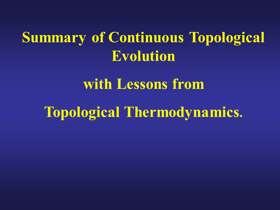 Summary of Continuous Topological Evolution with Lessons from Topological Thermodynamics.