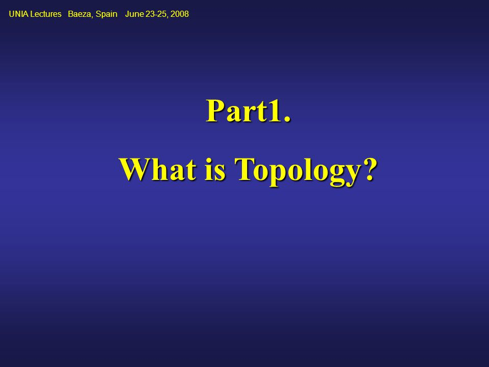 UNIA Lectures Baeza, Spain June 23-25, 2008 Part1. What is Topology?
