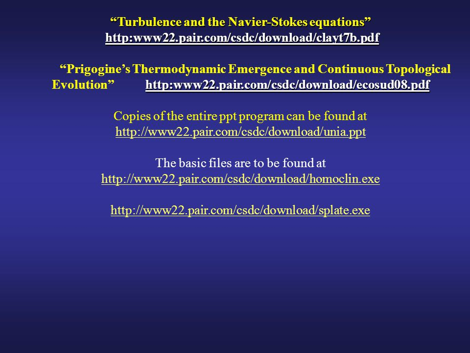 Turbulence and the Navier-Stokes equations http:www22.pair.com/csdc/download/clayt7b.pdf http:www22.pair.com/csdc/download/clayt7b.pdf http:www22.pair.com/csdc/download/ecosud08.pdf Prigogine's Thermodynamic Emergence and Continuous Topological Evolution http:www22.pair.com/csdc/download/ecosud08.pdf Copies of the entire ppt program can be found at http://www22.pair.com/csdc/download/unia.ppt The basic files are to be found at http://www22.pair.com/csdc/download/homoclin.exe http://www22.pair.com/csdc/download/splate.exe