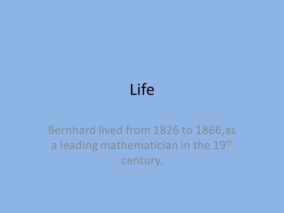Life Bernhard lived from 1826 to 1866,as a leading mathematician in the 19 th century.