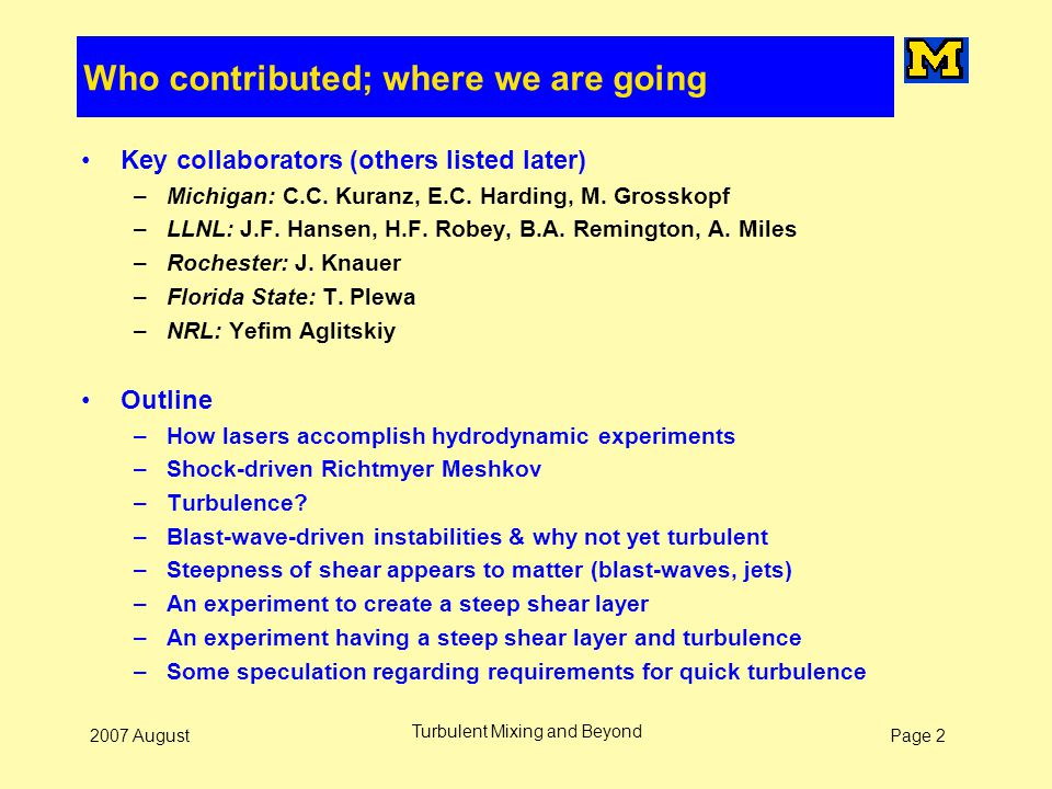 Page 22007 August Turbulent Mixing and Beyond Who contributed; where we are going Key collaborators (others listed later) –Michigan: C.C. Kuranz, E.C.