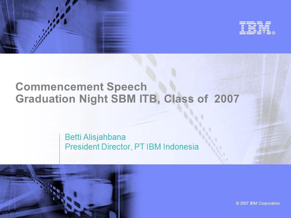 © 2007 IBM Corporation Commencement Speech Graduation Night SBM ITB, Class of 2007 Betti Alisjahbana President Director, PT IBM Indonesia